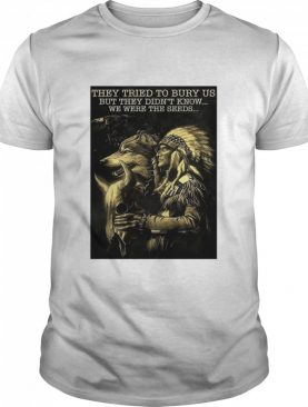 Cow They Tried To Bury Us But They Didn't Know We Were The Seeds Native shirt