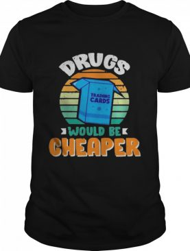 Drugs Trading Cards Would Be Cheaper Vintage shirt