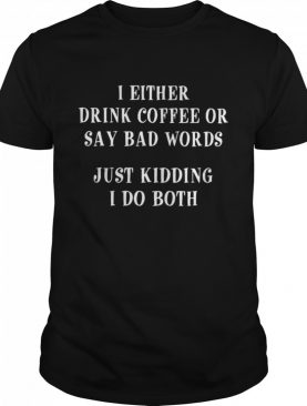 I Either Drink Coffee Or Say Bad Words Just Kidding I Do Both shirt