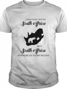 I May Not Live In South Africa But South Africa Is Where My Story Begins Elephant shirt