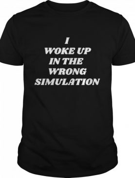 I Woke Up In The Wrong Simulation shirt