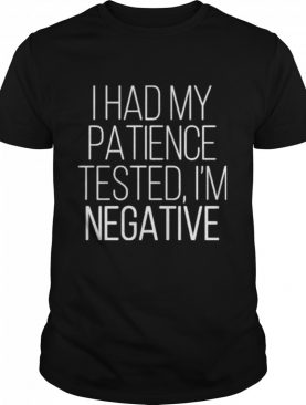 I had my patience tested Im negative 2021 shirt