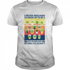 I never dreamed Id grow up to be a sexy plant lady but here I am killing it vintage  Classic Men's T-shirt