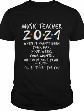 I'll Be There For You Music teacher 2021 When It Hasn't Been Your Day Your Week Your Month Or Even Your Year shirt