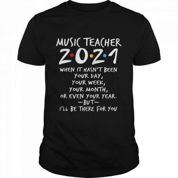 I'll Be There For You Music teacher 2021 When It Hasn't Been Your Day Your Week Your Month Or Even Your Year  Classic Men's T-shirt