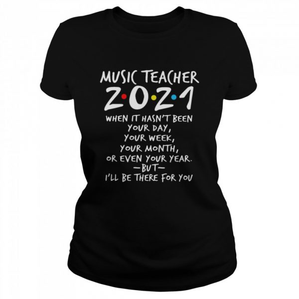I'll Be There For You Music teacher 2021 When It Hasn't Been Your Day Your Week Your Month Or Even Your Year  Classic Women's T-shirt