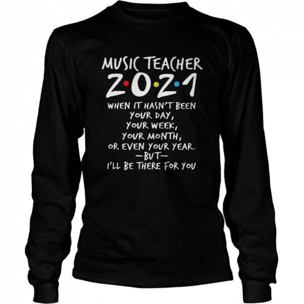 I'll Be There For You Music teacher 2021 When It Hasn't Been Your Day Your Week Your Month Or Even Your Year  Long Sleeved T-shirt