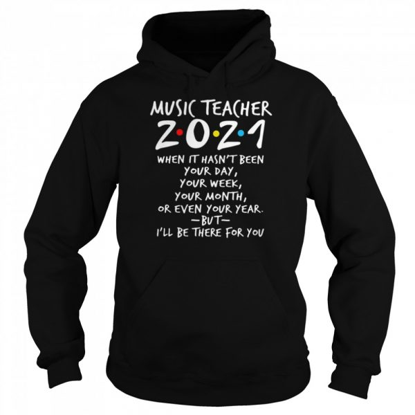 I'll Be There For You Music teacher 2021 When It Hasn't Been Your Day Your Week Your Month Or Even Your Year  Unisex Hoodie
