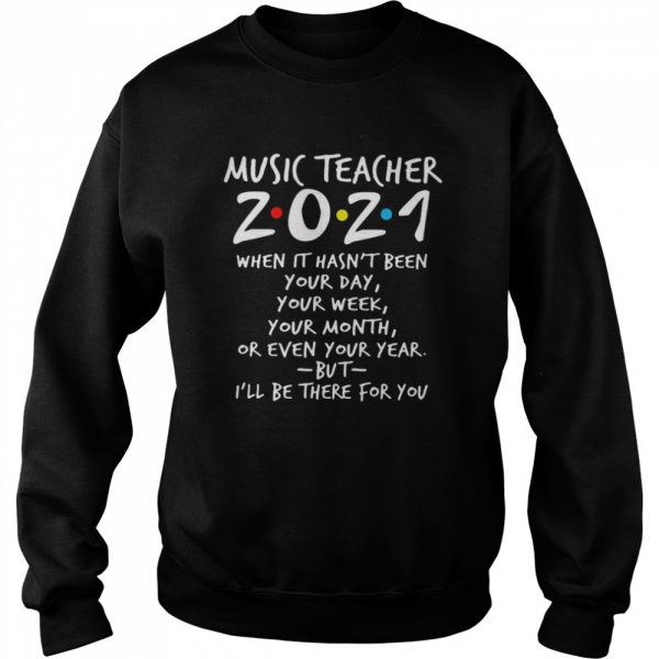 I'll Be There For You Music teacher 2021 When It Hasn't Been Your Day Your Week Your Month Or Even Your Year  Unisex Sweatshirt