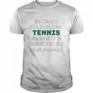 Its okay if you dont like tennis its kind of a smart people sport anyway  Classic Men's T-shirt