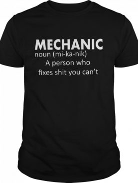 Mechanic Noun A Person Who Fixes Shit You Cant shirt