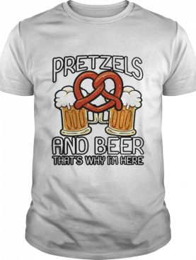 Pretzels and beer thats why im here shirt