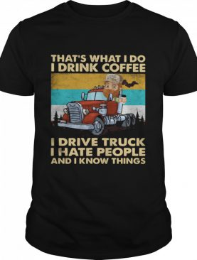 That's What I Do I Drink Coffee I Drive Truck I Hate People And Know Things Vintage shirt