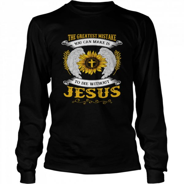 The Greatest Mistake You Can Make Is To Die Without Jesus  Long Sleeved T-shirt