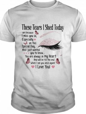 These Tears I Shed Today I Miss You So You Are Always In My Heart When I See You Once Again Eye Butterflies shirt