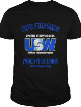 United Steelworkers Unity And Strength For Workers Proud To Be Union Pride Strength shirt