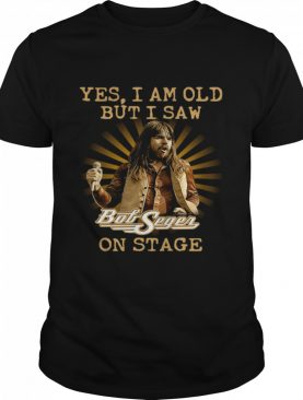 Yes I Am Old But Saw Bob Seger On Stage shirt